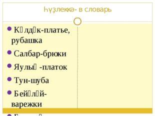Һүҙлеккә- в словарь Күлдәк-платье, рубашка Салбар-брюки Яулыҡ-платок Тун-шуба