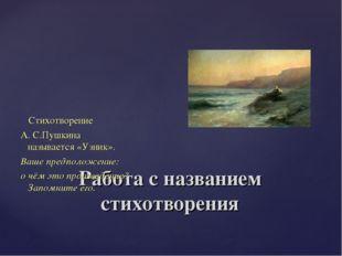 Работа с названием стихотворения Стихотворение А. С.Пушкина называется «Узник