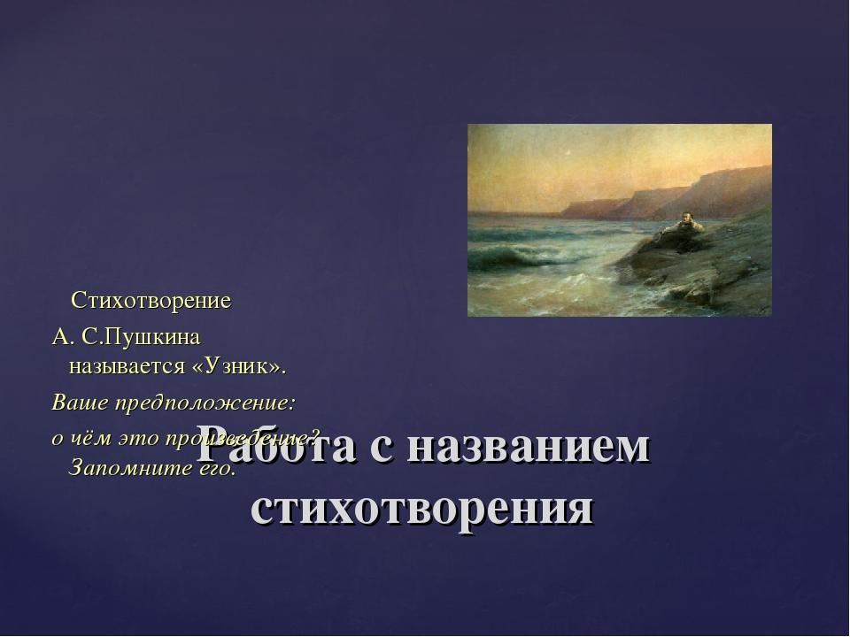 Работа с названием стихотворения Стихотворение А. С.Пушкина называется «Узник...