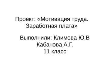 Проект: «Мотивация труда. Заработная плата» Выполнили: Климова Ю.В Кабанова А