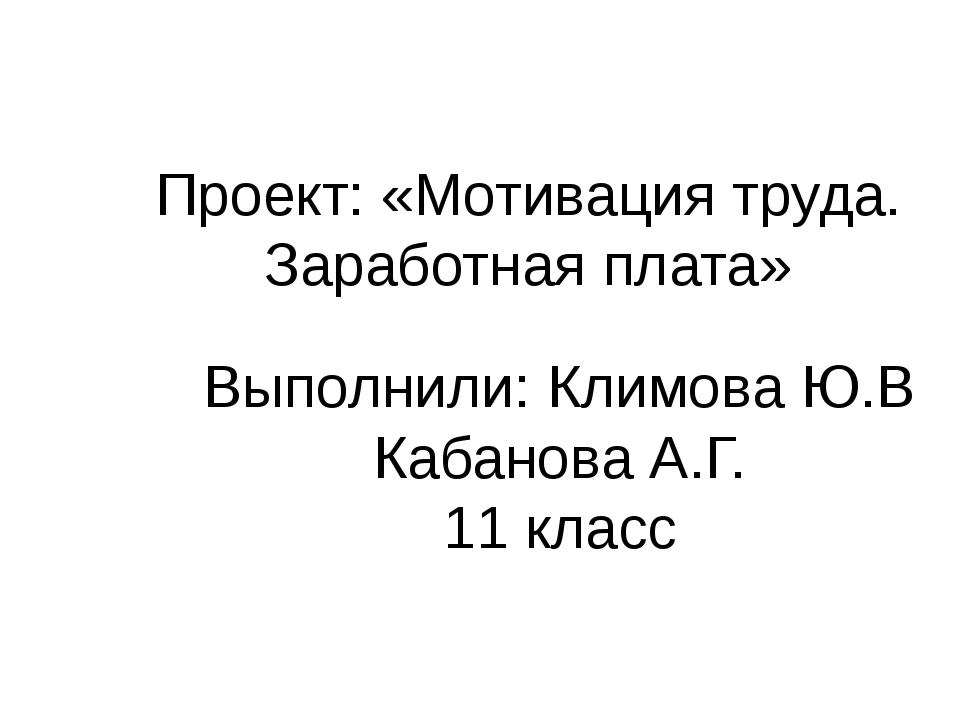 Проект: «Мотивация труда. Заработная плата» Выполнили: Климова Ю.В Кабанова А...