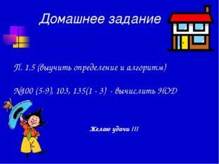 Домашнее задание П. 1.5 (выучить определение и алгоритм) №100 (5-9), 103, 135