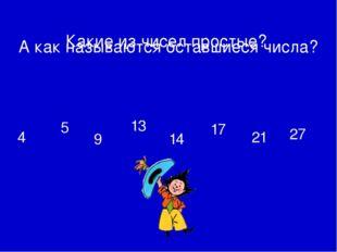 4 5 9 13 14 17 21 27 А как называются оставшиеся числа? Какие из чисел прост