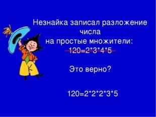 Незнайка записал разложение числа на простые множители: 120=2*3*4*5 Это верн