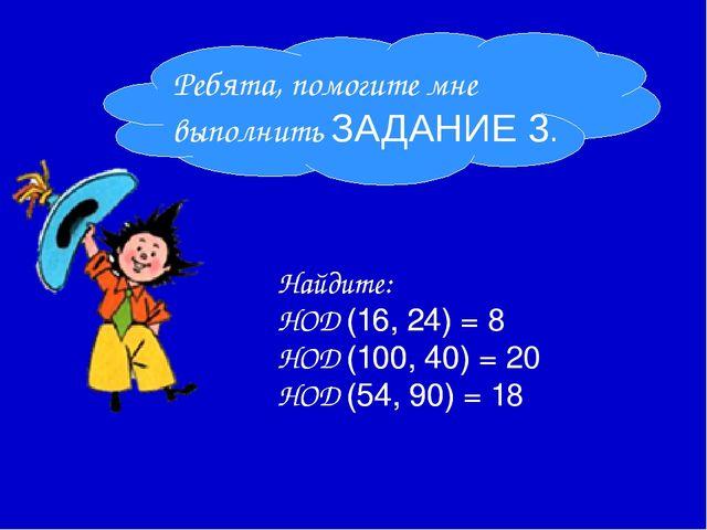 Найдите: НОД (16, 24) = НОД (100, 40) = НОД (54, 90) = Ребята, помогите мне...