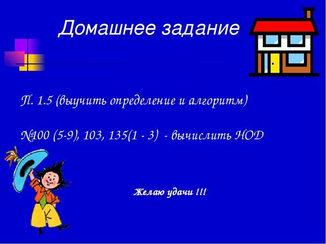 Домашнее задание П. 1.5 (выучить определение и алгоритм) №100 (5-9), 103, 135...