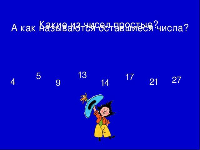 4 5 9 13 14 17 21 27 А как называются оставшиеся числа? Какие из чисел прост...