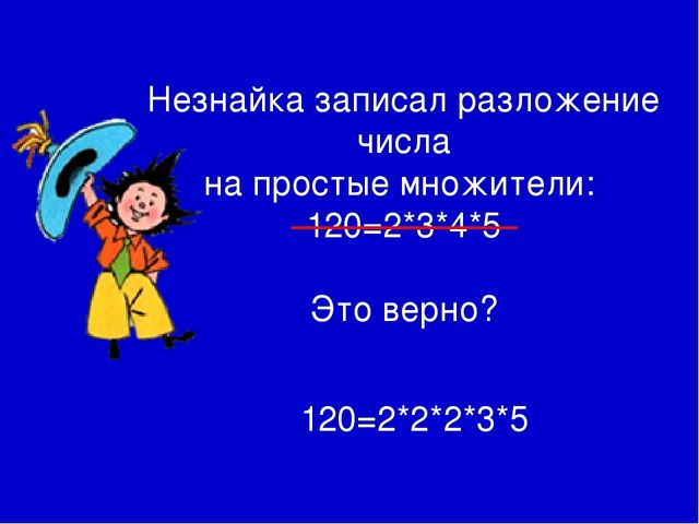 Незнайка записал разложение числа на простые множители: 120=2*3*4*5 Это верн...