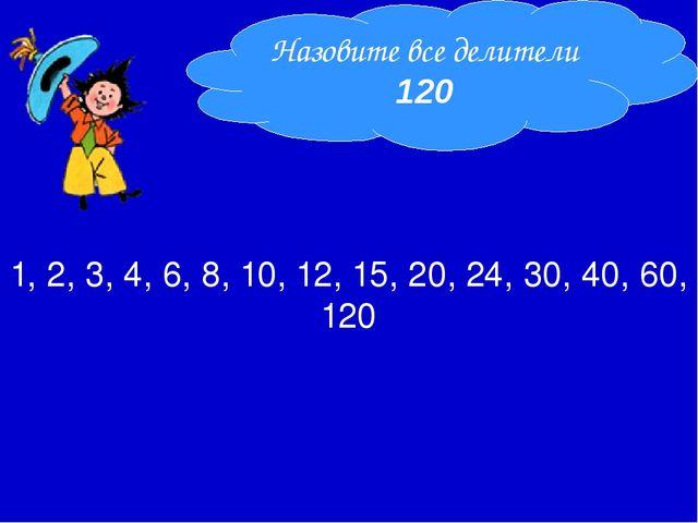 1, 2, 3, 4, 6, 8, 10, 12, 15, 20, 24, 30, 40, 60, 120 Назовите все делители...