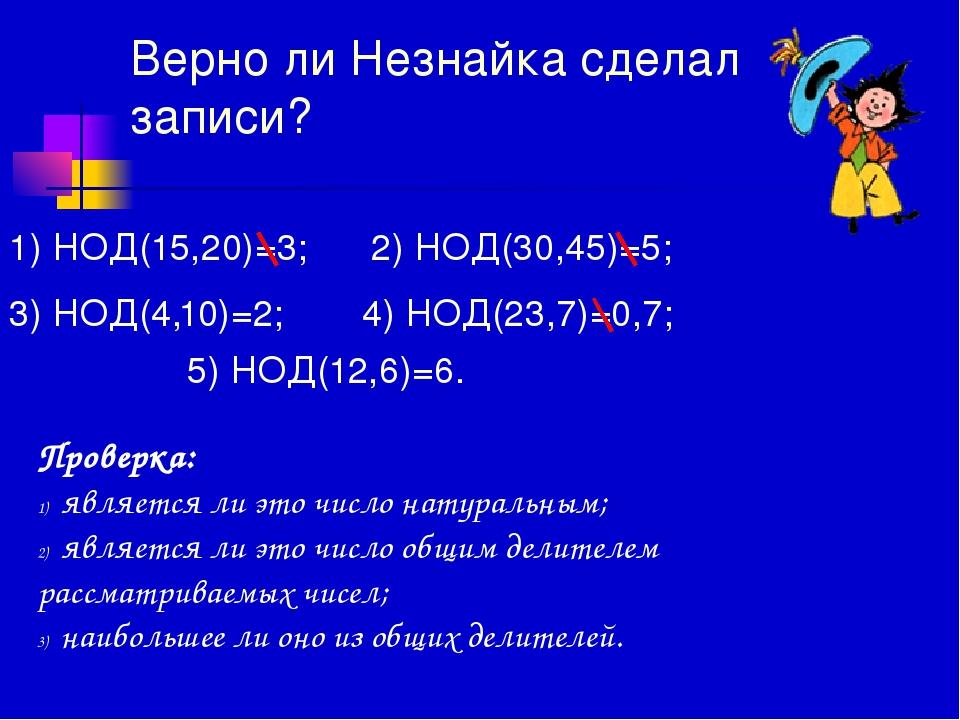 Верно ли Незнайка сделал записи? 1) НОД(15,20)=3; 2) НОД(30,45)=5; 3) НОД(4,1...