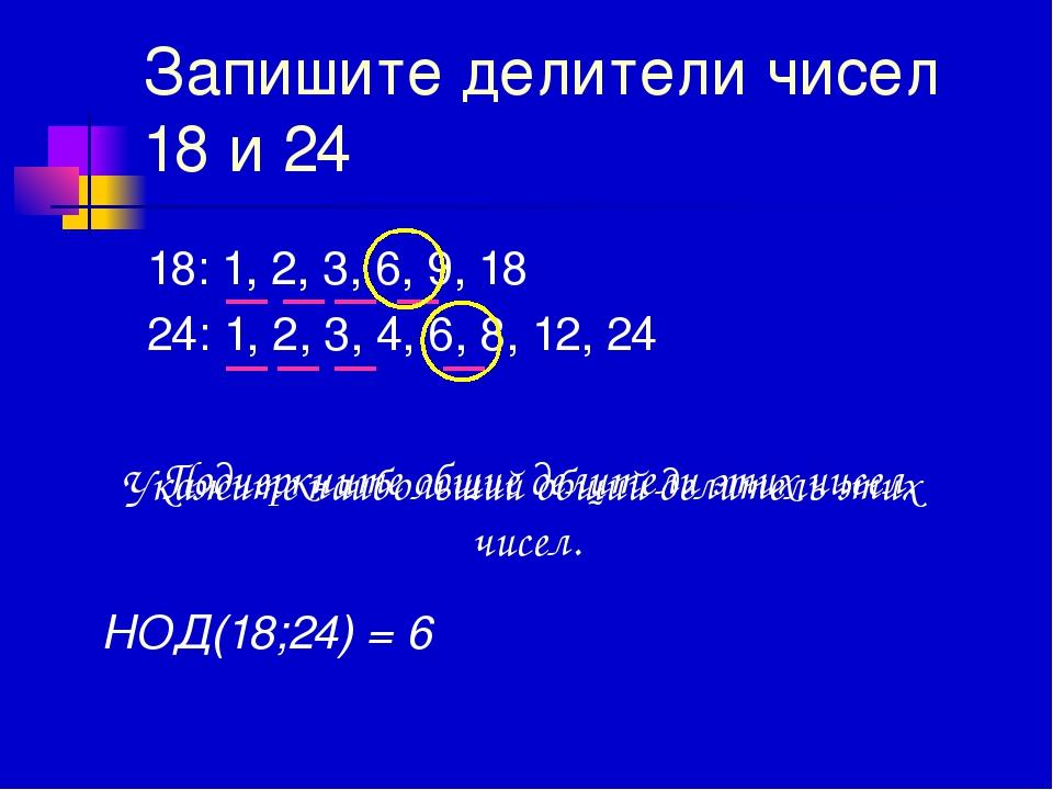 Запишите делители чисел 18 и 24 18: 1, 2, 3, 6, 9, 18 24: 1, 2, 3, 4, 6, 8, 1...