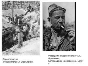 Строительство оборонительных укреплений. Разведчик гвардии сержант А.Г. Фролч