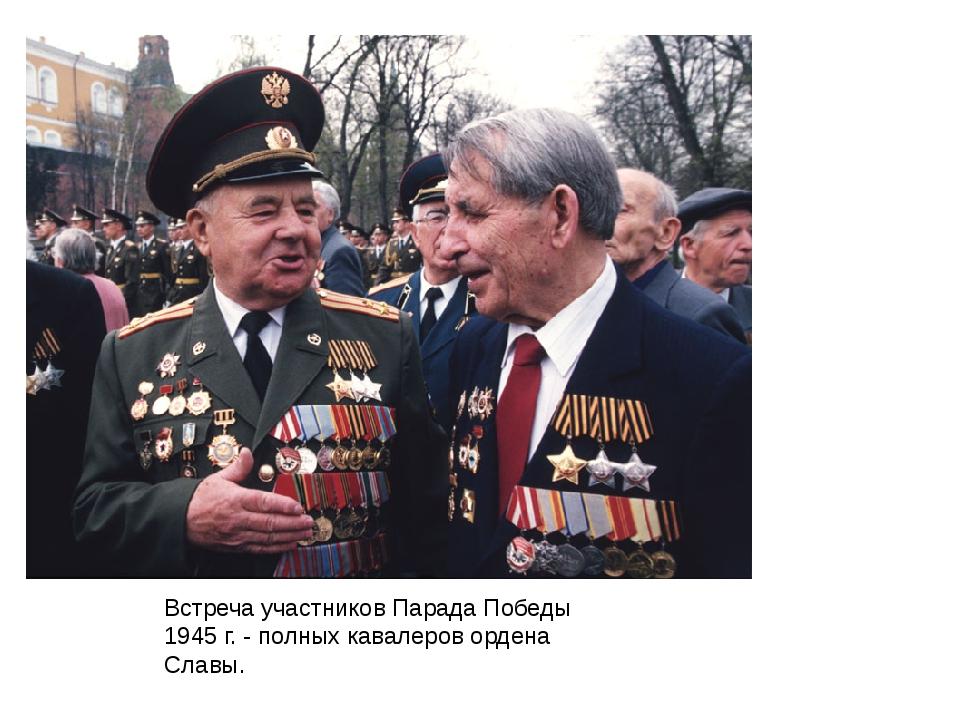 Встреча участников Парада Победы 1945 г. - полных кавалеров ордена Славы.