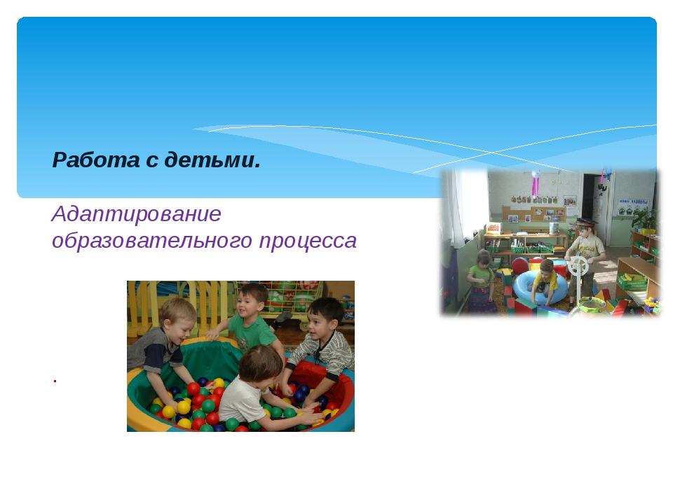 Работа с детьми. Адаптирование образовательного процесса .