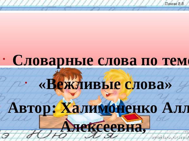 Словарные слова по теме «Вежливые слова» Автор: Халимоненко Алла Алексеевна,...