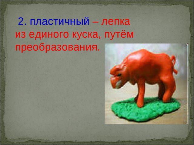 2. пластичный – лепка из единого куска, путём преобразования.