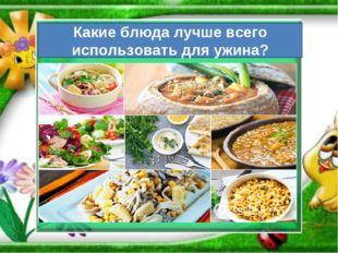 Какие блюда лучше всего использовать для ужина?