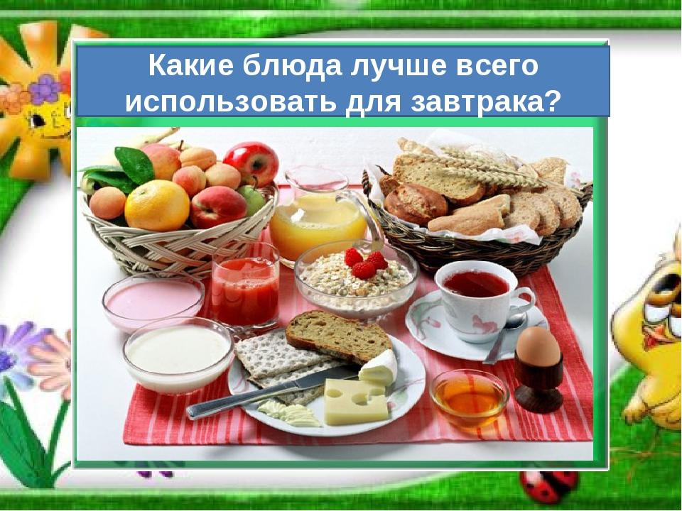 Какие блюда лучше всего использовать для завтрака?