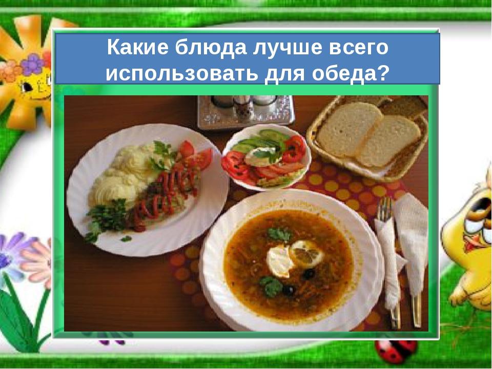 Какие блюда лучше всего использовать для обеда?