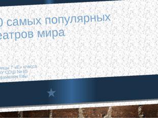 10 самых популярных театров мира Ученицы 7 «Е» класса МБОУ СОШ № 65 Шахраманя