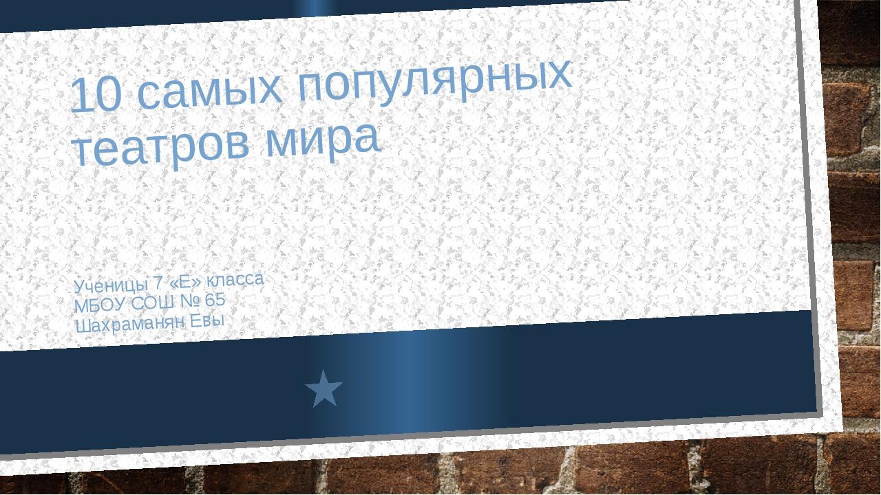 10 самых популярных театров мира Ученицы 7 «Е» класса МБОУ СОШ № 65 Шахраманя...