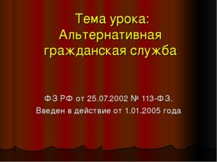 Тема урока: Альтернативная гражданская служба ФЗ РФ от 25.07.2002 № 113-ФЗ.