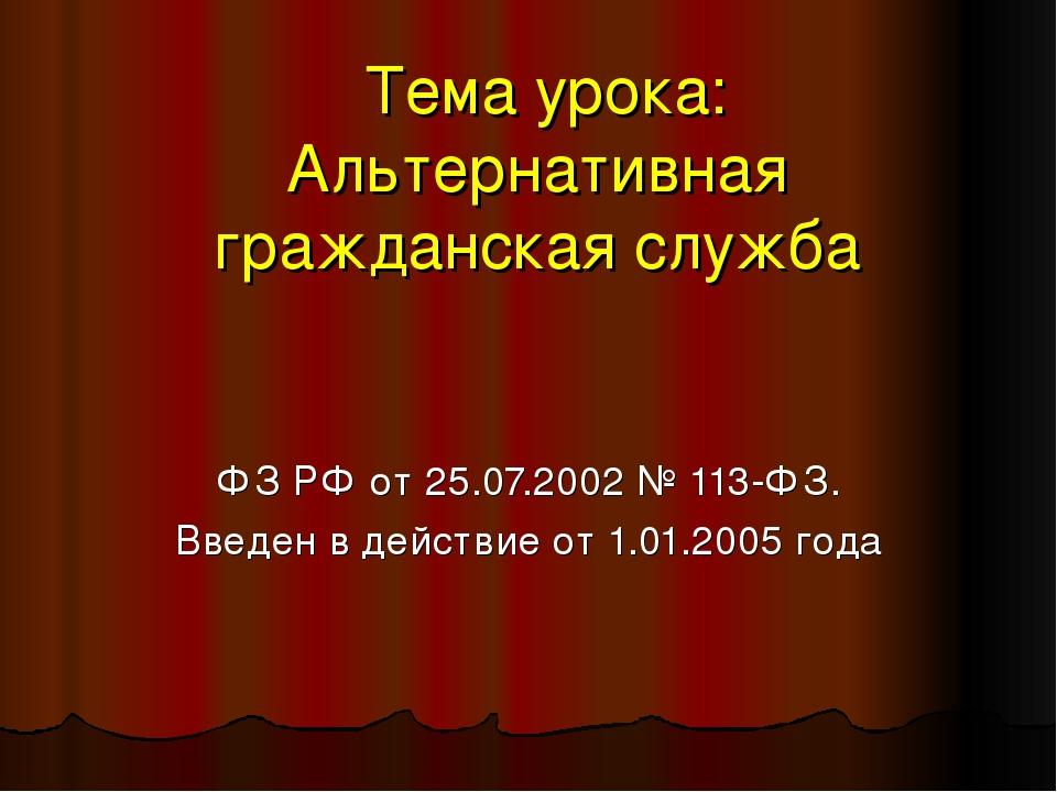 Тема урока: Альтернативная гражданская служба ФЗ РФ от 25.07.2002 № 113-ФЗ....