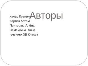 Авторы Кучер Ксения Коргин Артем Полторак Алёна Семайкина Анна ученики 3Б Кл