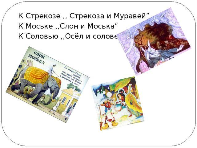 """К Стрекозе ,, Стрекоза и Муравей"""" К Моське ,,Слон и Моська"""" К Соловью ,,Осёл..."""
