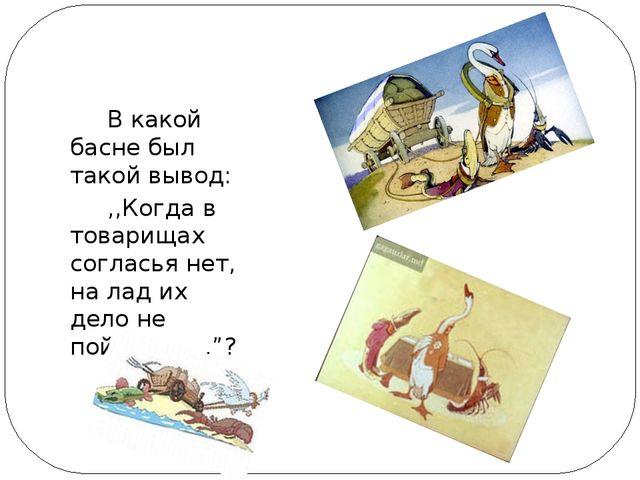 В какой басне был такой вывод: ,,Когда в товарищах согласья нет, на лад их д...