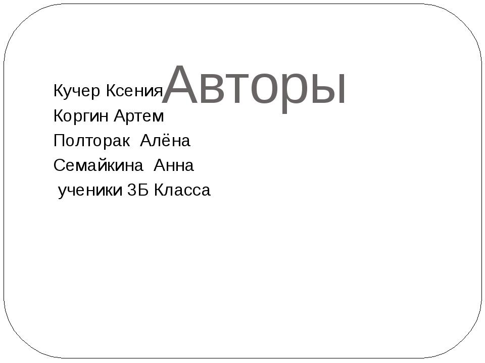 Авторы Кучер Ксения Коргин Артем Полторак Алёна Семайкина Анна ученики 3Б Кл...