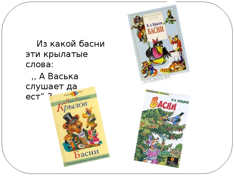 """Из какой басни эти крылатые слова: ,, А Васька слушает да ест"""" ?"""