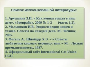 Список использованной литературы: 1. Арушанян З.П. « Как кошка вошла в наш до