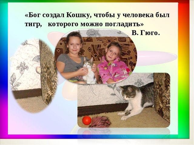 «Бог создал Кошку, чтобы у человека был тигр, которого можно погладить» В. Гю...