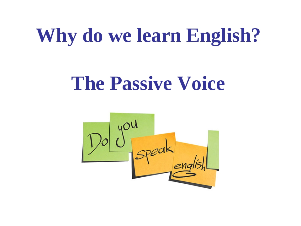 Why do we learn English? The Passive Voice