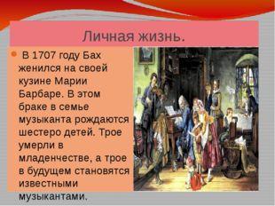Личная жизнь. В 1707 году Бах женился на своей кузине Марии Барбаре. В этом б