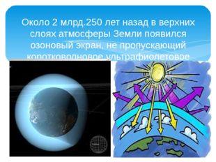 Около 2 млрд.250 лет назад в верхних слоях атмосферы Земли появился озоновый