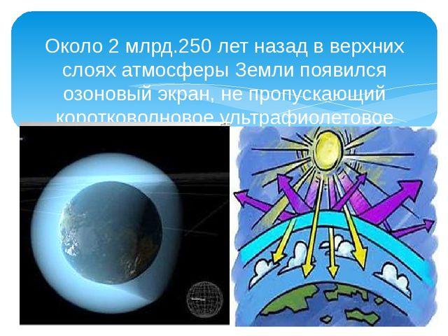 Около 2 млрд.250 лет назад в верхних слоях атмосферы Земли появился озоновый...