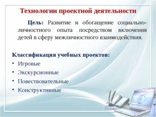 Технологии проектной деятельности Цель: Развитие и обогащение социально-лич