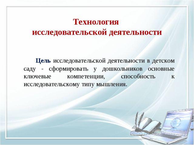 Технология исследовательской деятельности Цель исследовательской деятельнос...