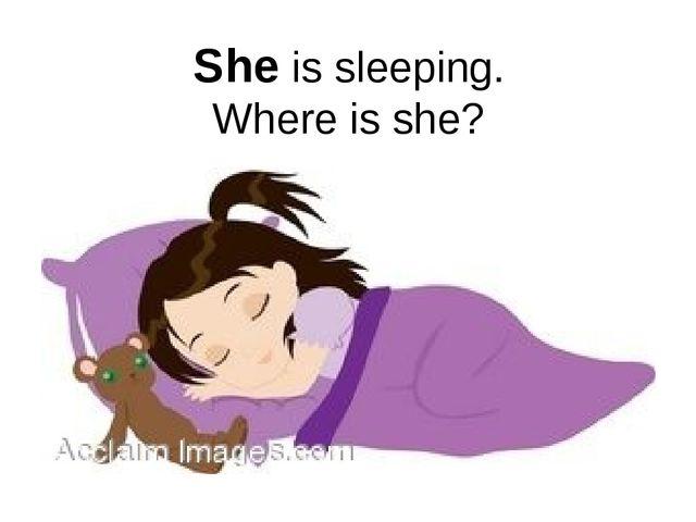 She is sleeping. Where is she?