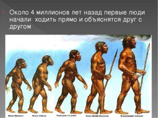 Около 4 миллионов лет назад первые люди начали ходить прямо и объяснятся друг