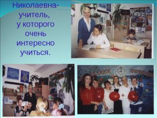 Наталья Николаевна-учитель, у которого очень интересно учиться.