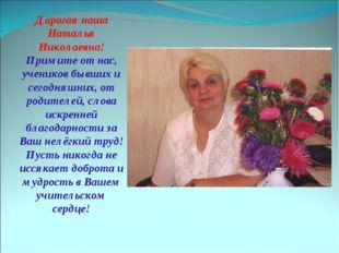 Дорогая наша Наталья Николаевна! Примите от нас, учеников бывших и сегодняшни