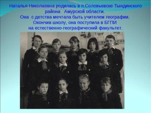 Наталья Николаевна родилась в п.Соловьевске Тындинского района Амурской облас
