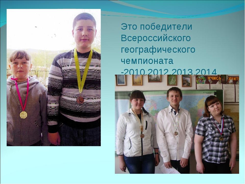 Это победители Всероссийского географического чемпионата -2010,2012,2013,2014...