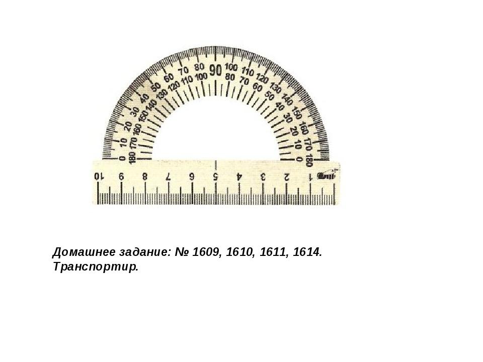 Домашнее задание: № 1609, 1610, 1611, 1614. Транспортир.
