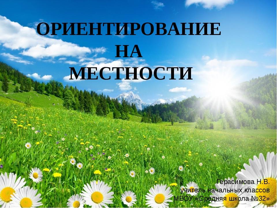 ОРИЕНТИРОВАНИЕ НА МЕСТНОСТИ Герасимова Н.В. учитель начальных классов МБОУ «...