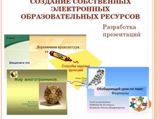 СОЗДАНИЕ СОБСТВЕННЫХ ЭЛЕКТРОННЫХ ОБРАЗОВАТЕЛЬНЫХ РЕСУРСОВ Разработка презента