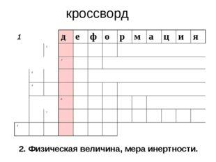 кроссворд 2. Физическая величина, мера инертности. 1 д е ф о р м а ц и я 2 3